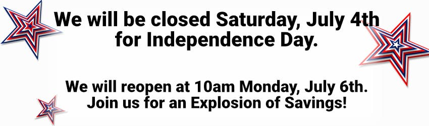 We will be closed Saturday, July 4th for Independence Day. We will reopen at 10am Monday July 6th. Join us for an Explosion of Savings!