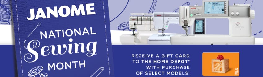Janome National Sewing Month. Receive a gift card to the Home Depot with purchase of select models!