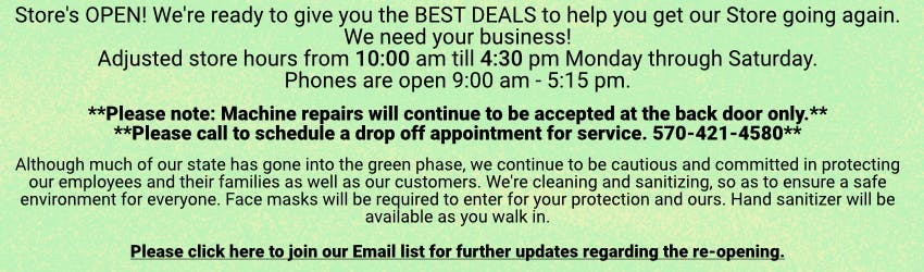 Store's OPEN! We're ready to give you the BEST DEALS to help you get our Store going again. We need your business! Adjusted store hours from 10:00 am till 4:30 pm Monday through Saturday. Phones are open 9:00 am - 5:15 pm.  Please note: Machine repairs will continue to be accepted at the back door only, so please call to schedule a drop off appointment for service. 570-421-4580  Although much of our state has gone into the green phase, we continue to be cautious and committed in protecting our employees and their families as well as our customers. We're cleaning and sanitizing, so as to ensure a safe environment for everyone. Face masks will be required to enter for your protection and ours. Hand sanitizer will be available as you walk in. Please join our Email list for further updates regarding the re-opening.
